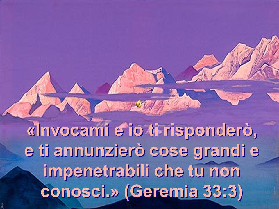 «Invocami e io ti risponderò, e ti annunzierò cose grandi e impenetrabili che tu non conosci.» (Geremia 33:3)