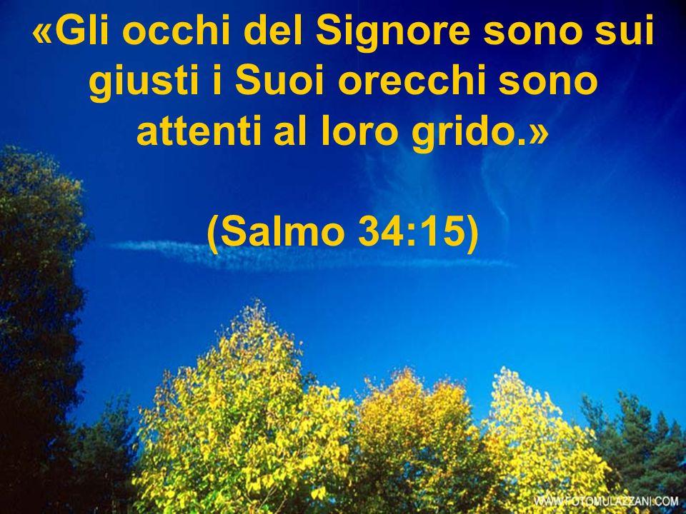 «Gli occhi del Signore sono sui giusti i Suoi orecchi sono attenti al loro grido.»