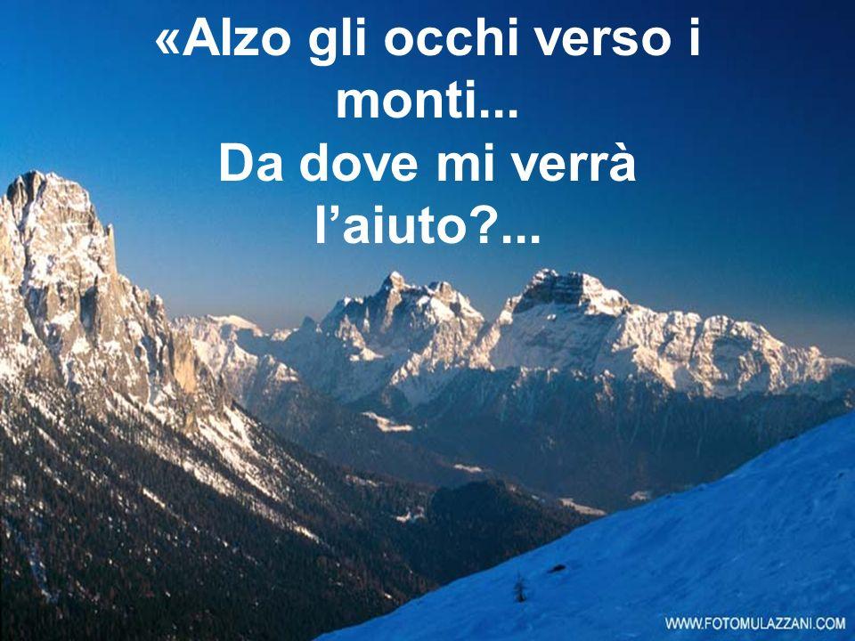 «Alzo gli occhi verso i monti... Da dove mi verrà l'aiuto ...