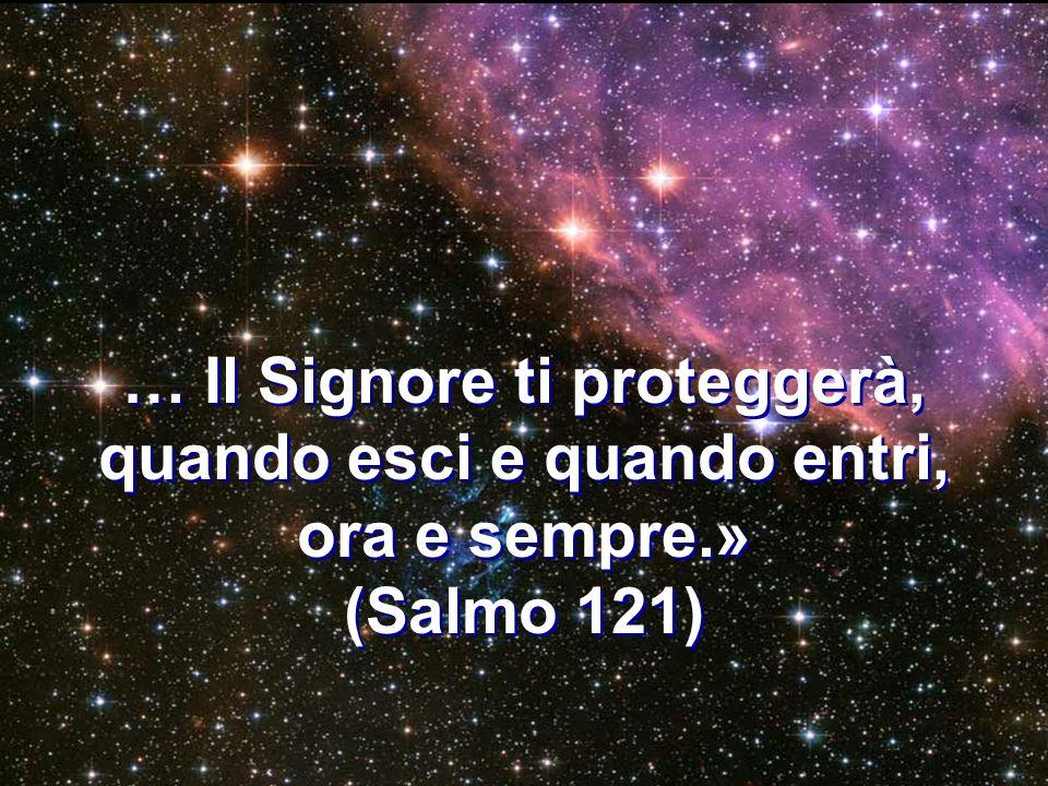 … Il Signore ti proteggerà, quando esci e quando entri, ora e sempre.»