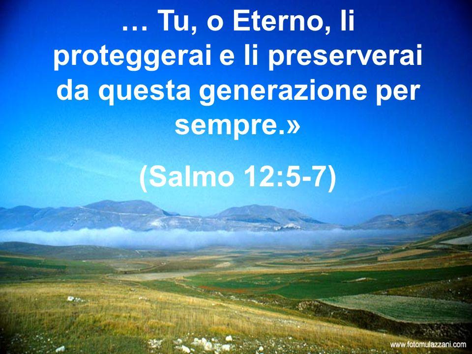 … Tu, o Eterno, li proteggerai e li preserverai da questa generazione per sempre.»