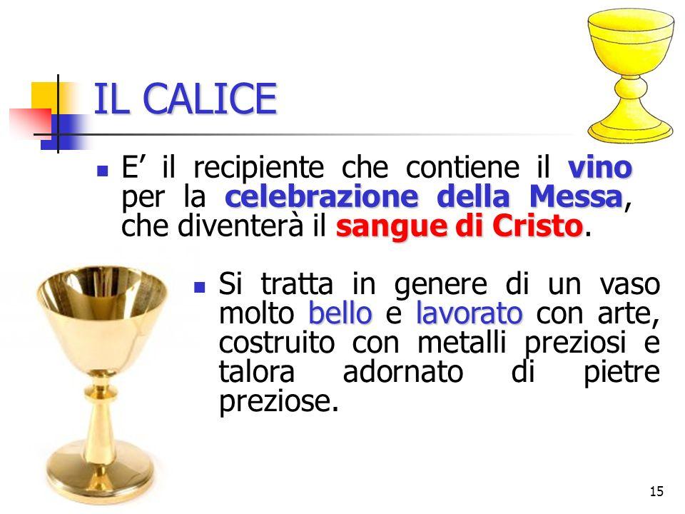 IL CALICE E' il recipiente che contiene il vino per la celebrazione della Messa, che diventerà il sangue di Cristo.
