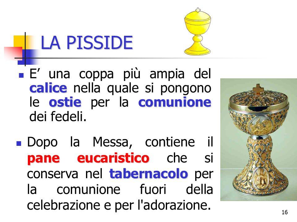LA PISSIDE E' una coppa più ampia del calice nella quale si pongono le ostie per la comunione dei fedeli.