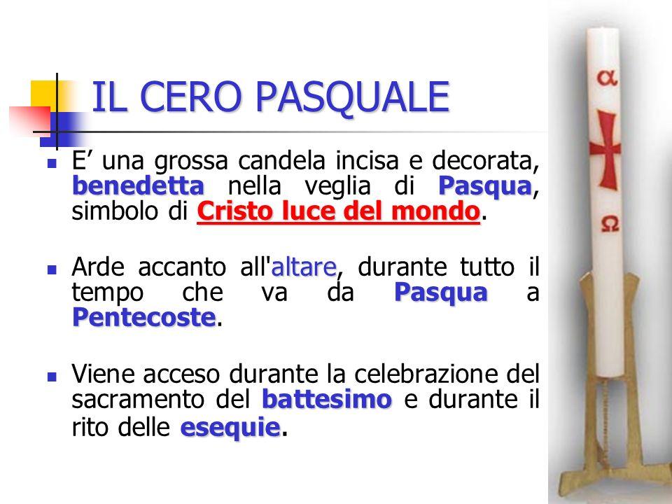 IL CERO PASQUALE E' una grossa candela incisa e decorata, benedetta nella veglia di Pasqua, simbolo di Cristo luce del mondo.