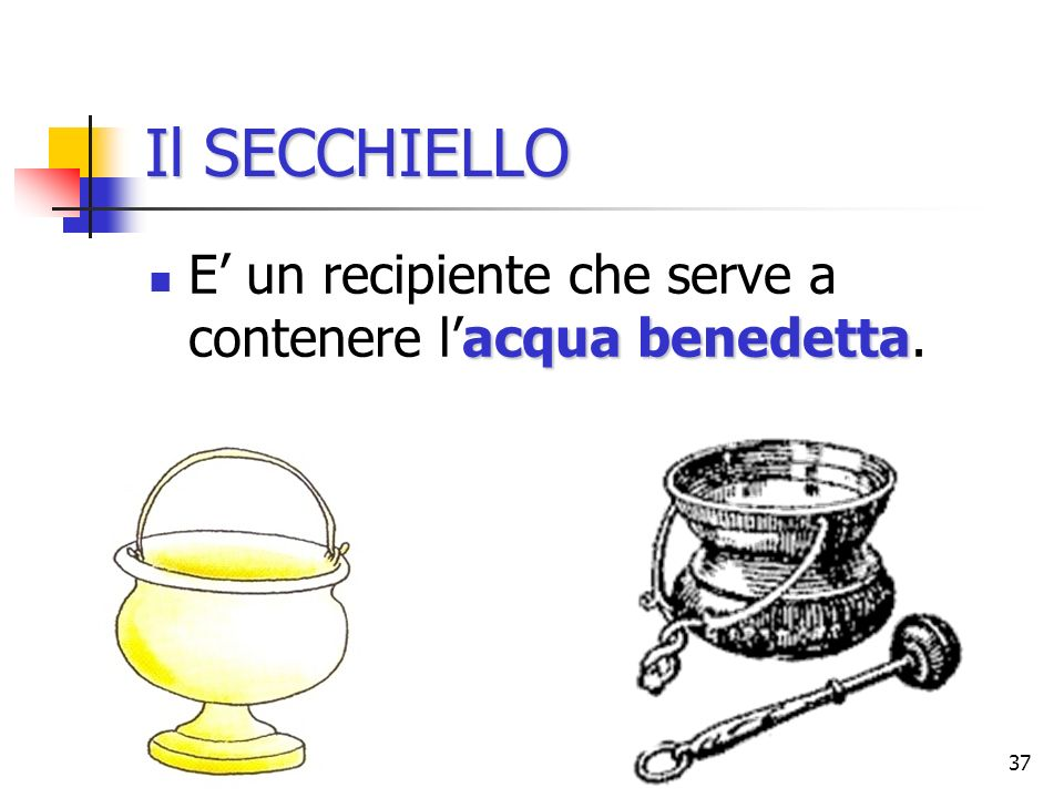 Il SECCHIELLO E' un recipiente che serve a contenere l'acqua benedetta.