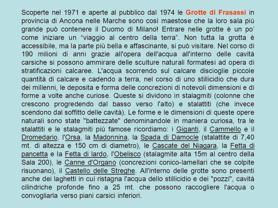 Scoperte nel 1971 e aperte al pubblico dal 1974 le Grotte di Frasassi in provincia di Ancona nelle Marche sono così maestose che la loro sala più grande può contenere il Duomo di Milano.