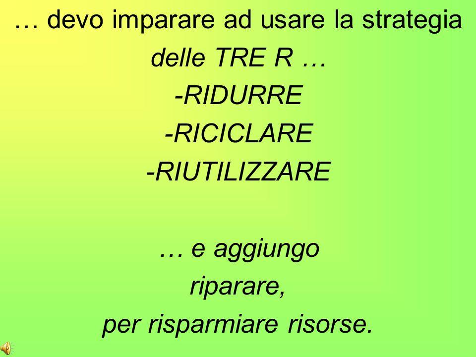 … devo imparare ad usare la strategia delle TRE R … -RIDURRE
