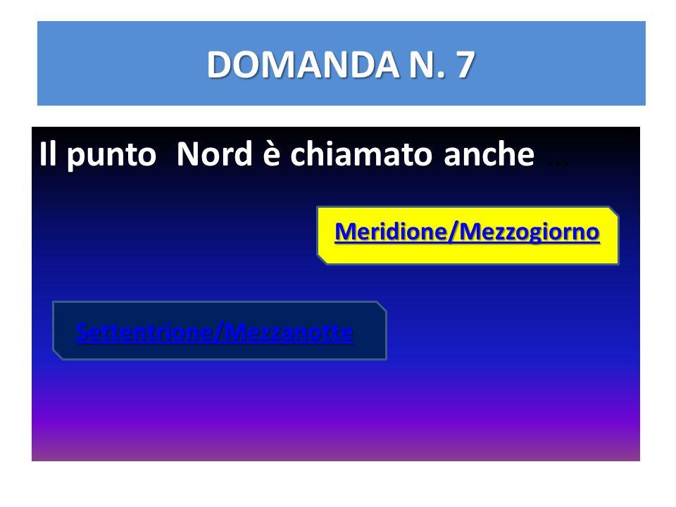 DOMANDA N. 7 Il punto Nord è chiamato anche … Meridione/Mezzogiorno