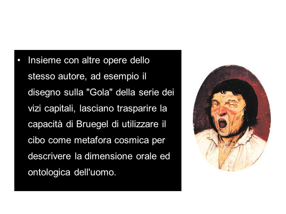 Insieme con altre opere dello stesso autore, ad esempio il disegno sulla Gola della serie dei vizi capitali, lasciano trasparire la capacità di Bruegel di utilizzare il cibo come metafora cosmica per descrivere la dimensione orale ed ontologica dell uomo.