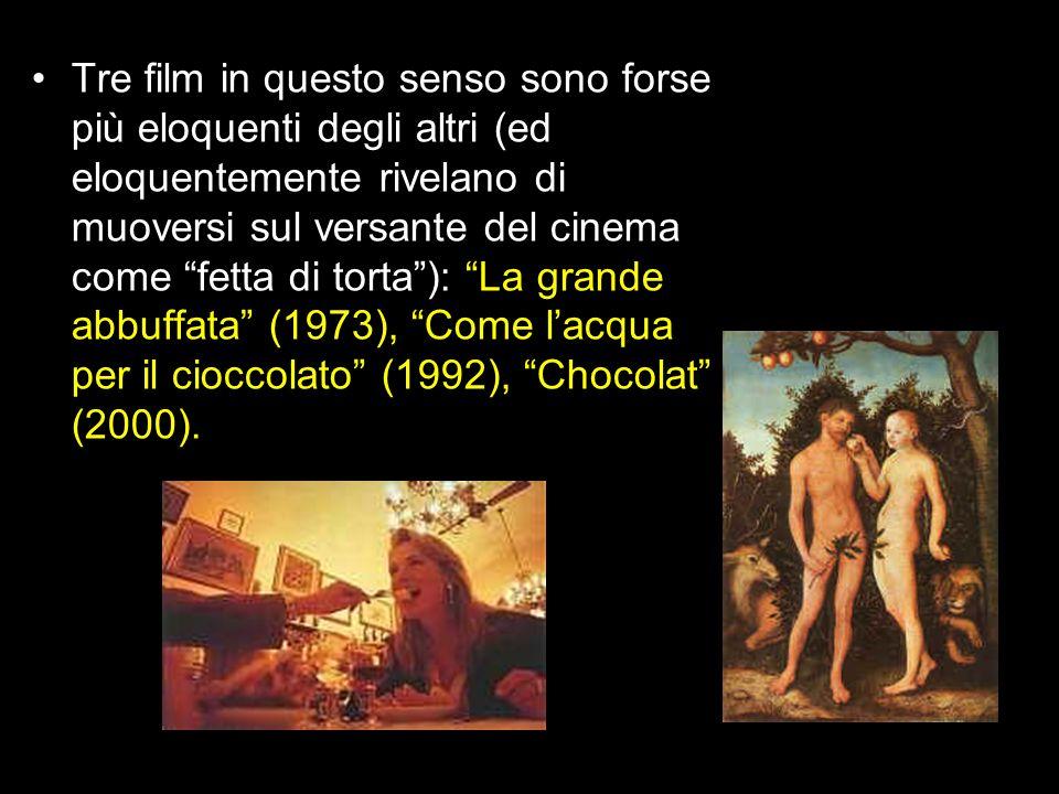 Tre film in questo senso sono forse più eloquenti degli altri (ed eloquentemente rivelano di muoversi sul versante del cinema come fetta di torta ): La grande abbuffata (1973), Come l'acqua per il cioccolato (1992), Chocolat (2000).