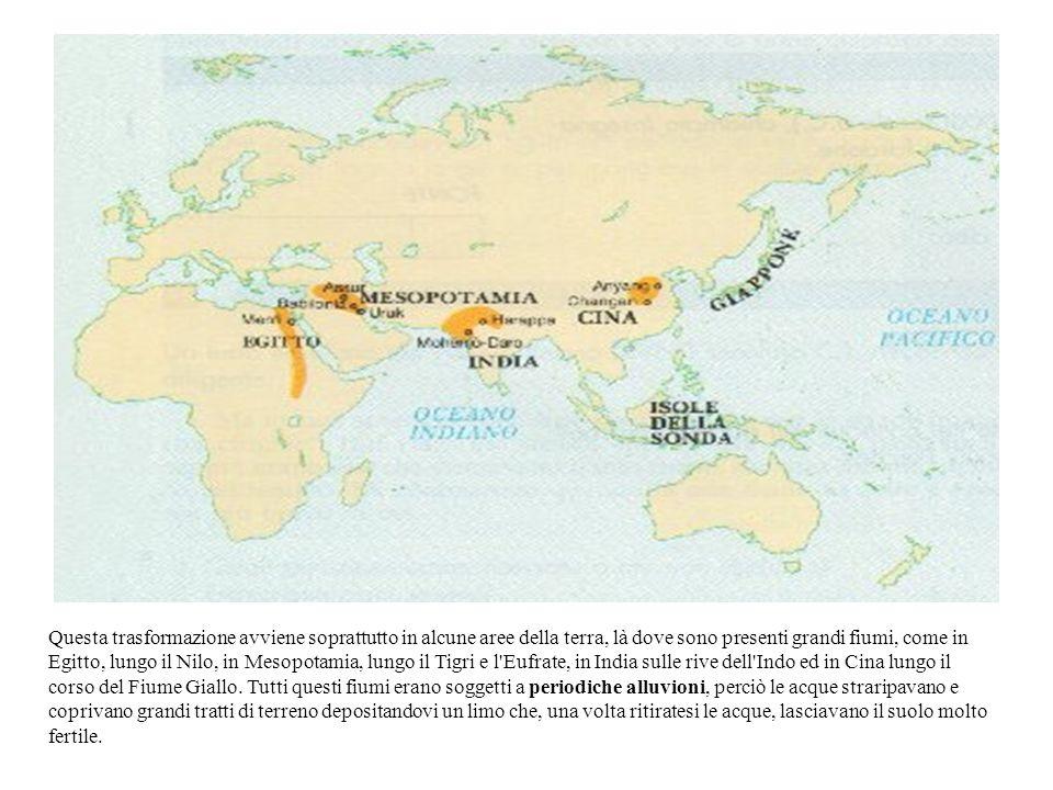 Questa trasformazione avviene soprattutto in alcune aree della terra, là dove sono presenti grandi fiumi, come in Egitto, lungo il Nilo, in Mesopotamia, lungo il Tigri e l Eufrate, in India sulle rive dell Indo ed in Cina lungo il corso del Fiume Giallo.
