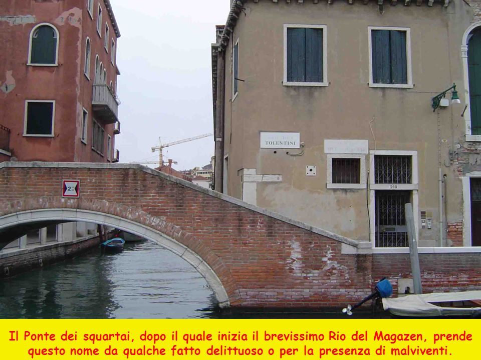 Il Ponte dei squartai, dopo il quale inizia il brevissimo Rio del Magazen, prende questo nome da qualche fatto delittuoso o per la presenza di malviventi.