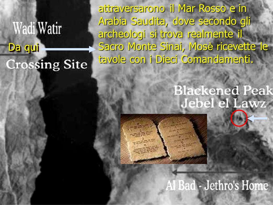 attraversarono il Mar Rosso e in Arabia Saudita, dove secondo gli archeologi si trova realmente il Sacro Monte Sinai, Mosè ricevette le tavole con i Dieci Comandamenti.