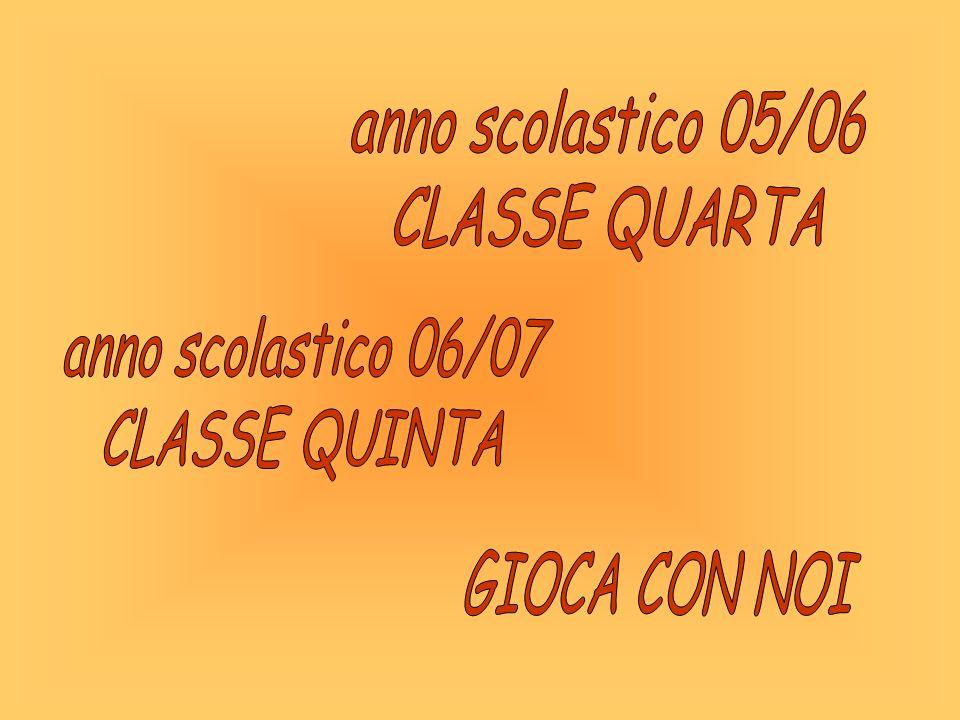 anno scolastico 05/06 CLASSE QUARTA anno scolastico 06/07 CLASSE QUINTA GIOCA CON NOI
