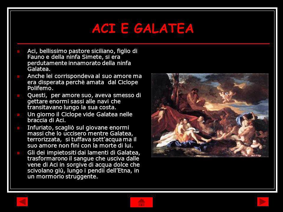ACI E GALATEA Aci, bellissimo pastore siciliano, figlio di Fauno e della ninfa Simete, si era perdutamente innamorato della ninfa Galatea.