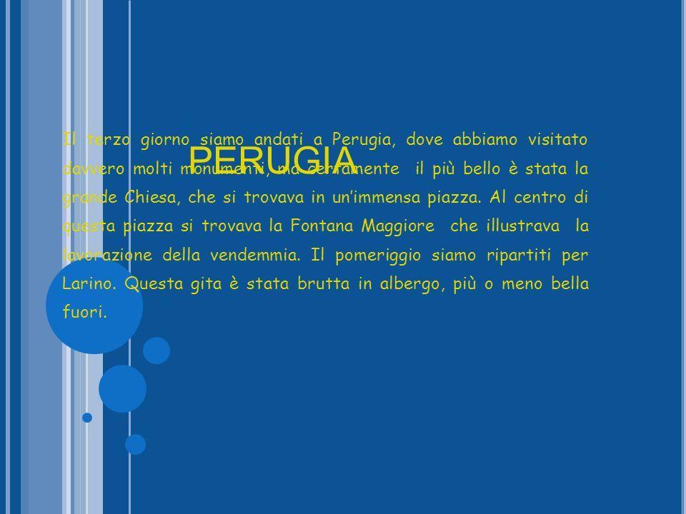 Il terzo giorno siamo andati a Perugia, dove abbiamo visitato davvero molti monumenti, ma certamente il più bello è stata la grande Chiesa, che si trovava in un'immensa piazza. Al centro di questa piazza si trovava la Fontana Maggiore che illustrava la lavorazione della vendemmia. Il pomeriggio siamo ripartiti per Larino. Questa gita è stata brutta in albergo, più o meno bella fuori.