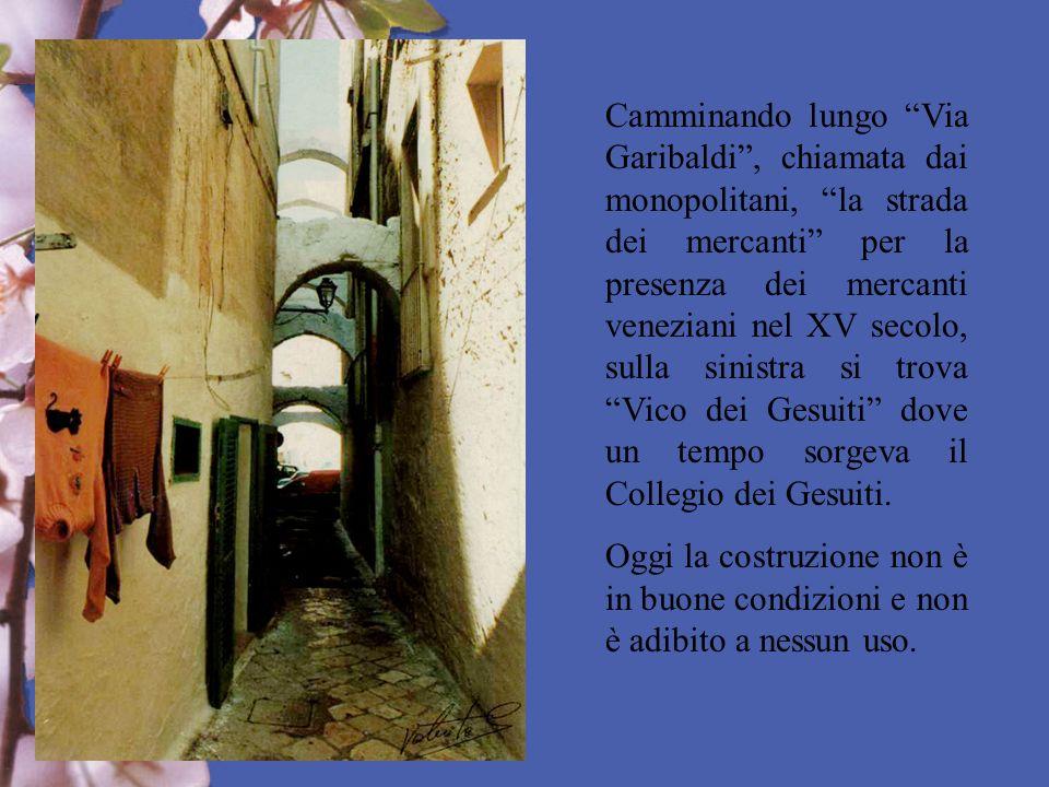 Camminando lungo Via Garibaldi , chiamata dai monopolitani, la strada dei mercanti per la presenza dei mercanti veneziani nel XV secolo, sulla sinistra si trova Vico dei Gesuiti dove un tempo sorgeva il Collegio dei Gesuiti.