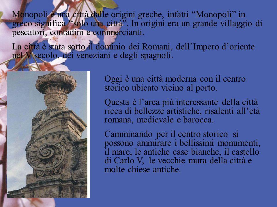 Monopoli è una città dalle origini greche, infatti Monopoli in greco significa solo una città . In origini era un grande villaggio di pescatori, contadini e commercianti.