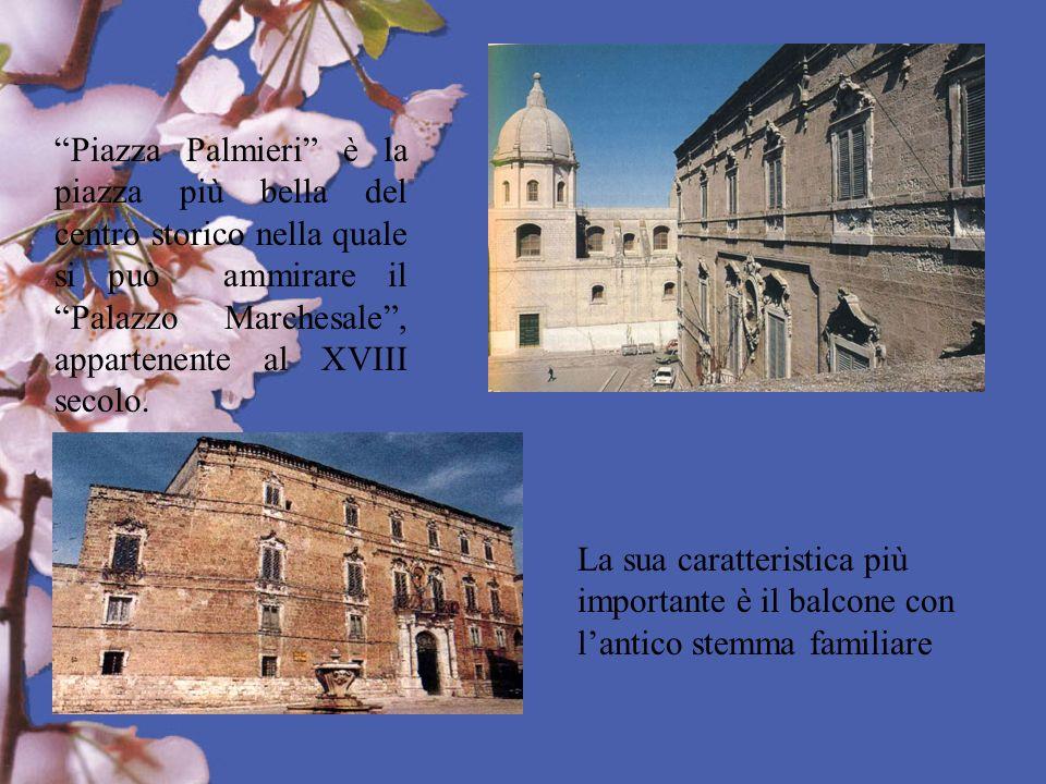 Piazza Palmieri è la piazza più bella del centro storico nella quale si può ammirare il Palazzo Marchesale , appartenente al XVIII secolo.