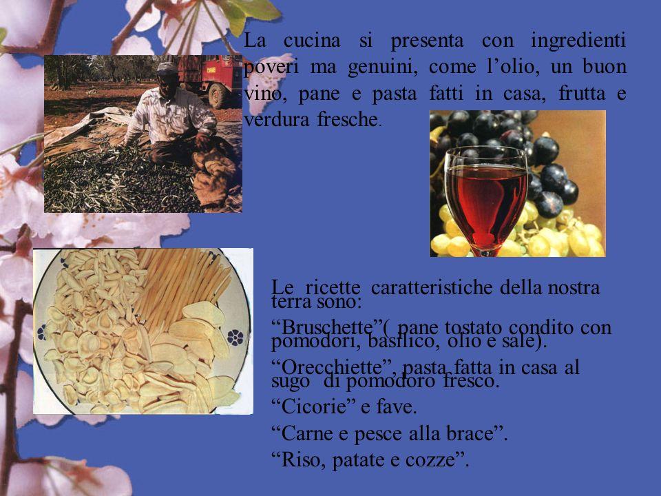 La cucina si presenta con ingredienti poveri ma genuini, come l'olio, un buon vino, pane e pasta fatti in casa, frutta e verdura fresche.