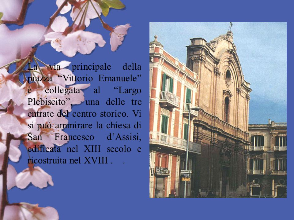 La via principale della piazza Vittorio Emanuele è collegata al Largo Plebiscito , una delle tre entrate del centro storico.