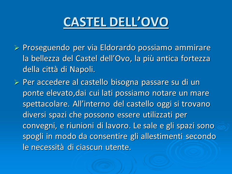 CASTEL DELL'OVO Proseguendo per via Eldorardo possiamo ammirare la bellezza del Castel dell'Ovo, la più antica fortezza della città di Napoli.