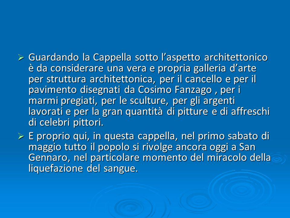 Guardando la Cappella sotto l'aspetto architettonico è da considerare una vera e propria galleria d'arte per struttura architettonica, per il cancello e per il pavimento disegnati da Cosimo Fanzago , per i marmi pregiati, per le sculture, per gli argenti lavorati e per la gran quantità di pitture e di affreschi di celebri pittori.