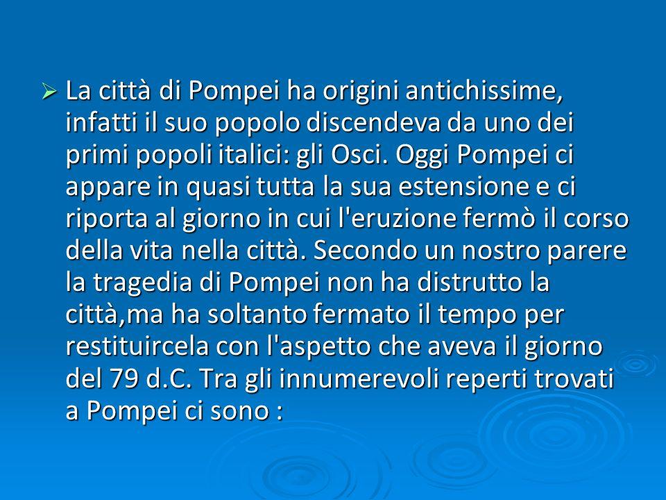 La città di Pompei ha origini antichissime, infatti il suo popolo discendeva da uno dei primi popoli italici: gli Osci.