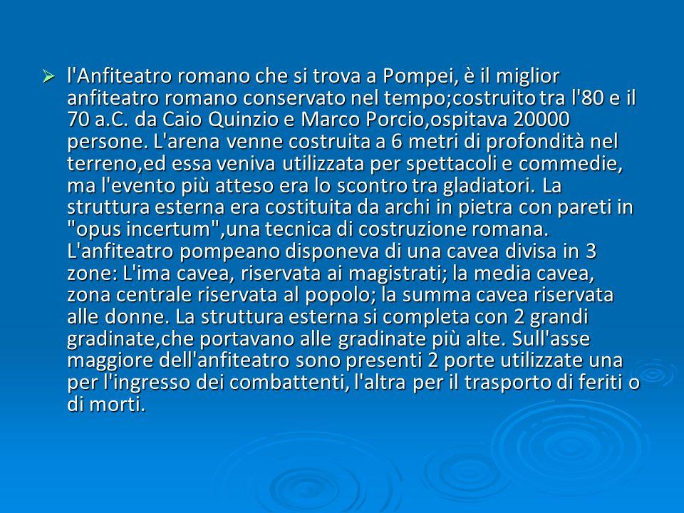 l Anfiteatro romano che si trova a Pompei, è il miglior anfiteatro romano conservato nel tempo;costruito tra l 80 e il 70 a.C.