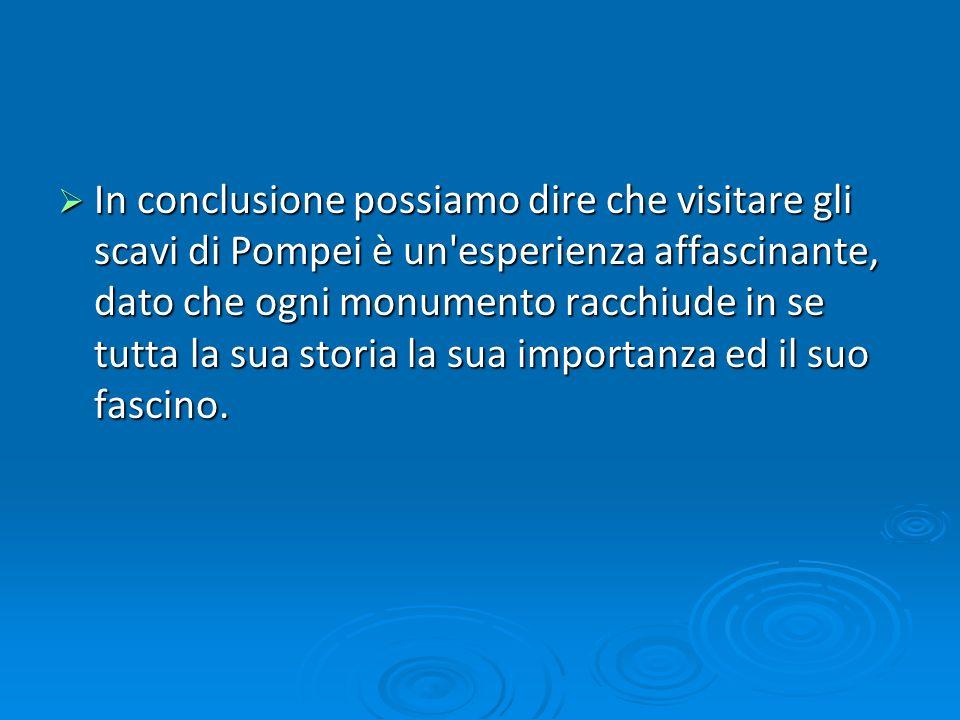 In conclusione possiamo dire che visitare gli scavi di Pompei è un esperienza affascinante, dato che ogni monumento racchiude in se tutta la sua storia la sua importanza ed il suo fascino.