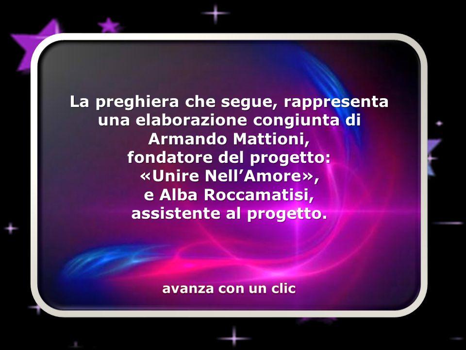 La preghiera che segue, rappresenta una elaborazione congiunta di Armando Mattioni, fondatore del progetto: «Unire Nell'Amore», e Alba Roccamatisi, assistente al progetto.