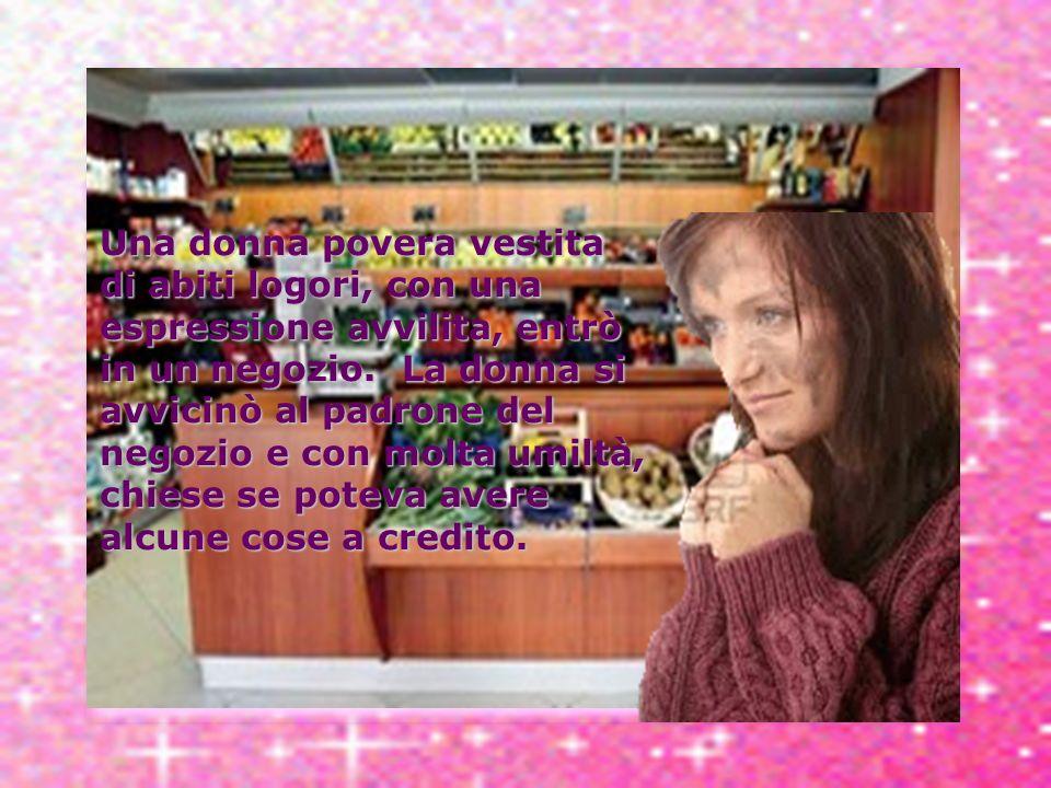 Una donna povera vestita di abiti logori, con una espressione avvilita, entrò in un negozio.