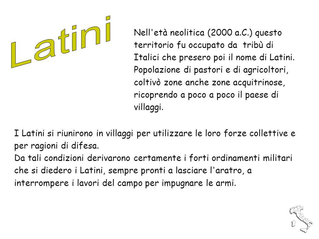 Latini Nell età neolitica (2000 a.C.) questo territorio fu occupato da tribù di Italici che presero poi il nome di Latini.