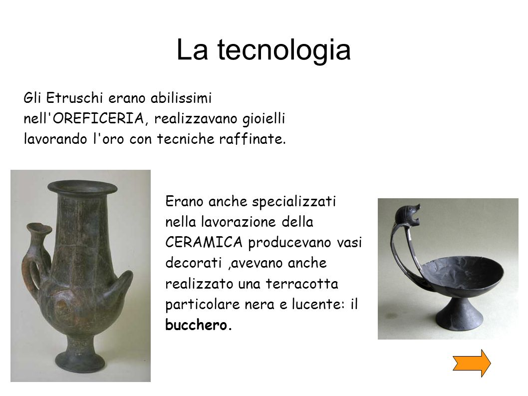 La tecnologia Gli Etruschi erano abilissimi nell OREFICERIA, realizzavano gioielli lavorando l oro con tecniche raffinate.
