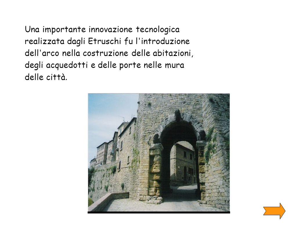 Una importante innovazione tecnologica realizzata dagli Etruschi fu l introduzione dell arco nella costruzione delle abitazioni, degli acquedotti e delle porte nelle mura delle città.