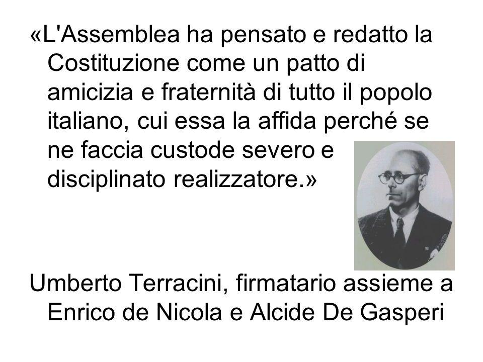 «L Assemblea ha pensato e redatto la Costituzione come un patto di amicizia e fraternità di tutto il popolo italiano, cui essa la affida perché se ne faccia custode severo e disciplinato realizzatore.»