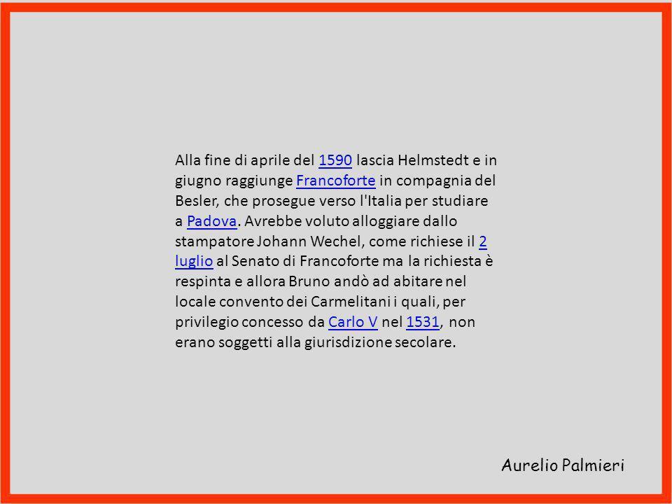 Alla fine di aprile del 1590 lascia Helmstedt e in giugno raggiunge Francoforte in compagnia del Besler, che prosegue verso l Italia per studiare a Padova. Avrebbe voluto alloggiare dallo stampatore Johann Wechel, come richiese il 2 luglio al Senato di Francoforte ma la richiesta è respinta e allora Bruno andò ad abitare nel locale convento dei Carmelitani i quali, per privilegio concesso da Carlo V nel 1531, non erano soggetti alla giurisdizione secolare.