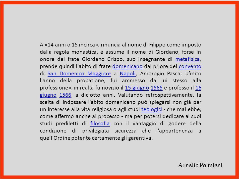 A «14 anni o 15 incirca», rinuncia al nome di Filippo come imposto dalla regola monastica, e assume il nome di Giordano, forse in onore del frate Giordano Crispo, suo insegnante di metafisica, prende quindi l abito di frate domenicano dal priore del convento di San Domenico Maggiore a Napoli, Ambrogio Pasca: «finito l anno della probatione, fui ammesso da lui stesso alla professione», in realtà fu novizio il 15 giugno 1565 e professo il 16 giugno 1566, a diciotto anni. Valutando retrospettivamente, la scelta di indossare l abito domenicano può spiegarsi non già per un interesse alla vita religiosa o agli studi teologici - che mai ebbe, come affermò anche al processo - ma per potersi dedicare ai suoi studi prediletti di filosofia con il vantaggio di godere della condizione di privilegiata sicurezza che l appartenenza a quell Ordine potente certamente gli garantiva.