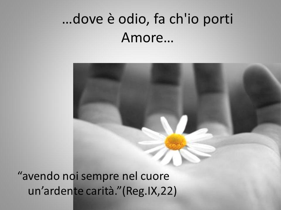 …dove è odio, fa ch io porti Amore…