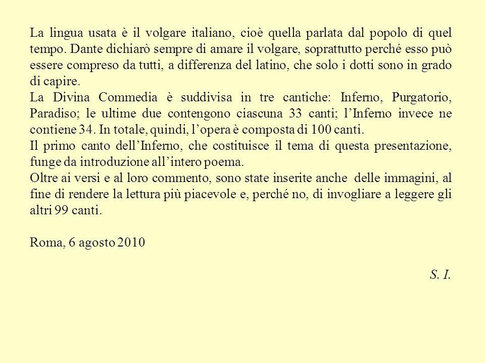 La lingua usata è il volgare italiano, cioè quella parlata dal popolo di quel tempo. Dante dichiarò sempre di amare il volgare, soprattutto perché esso può essere compreso da tutti, a differenza del latino, che solo i dotti sono in grado di capire.
