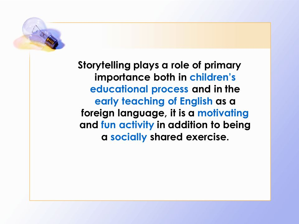 Storytelling plays a role of primary importance both in children's educational process and in the early teaching of English as a foreign language, it is a motivating and fun activity in addition to being a socially shared exercise.