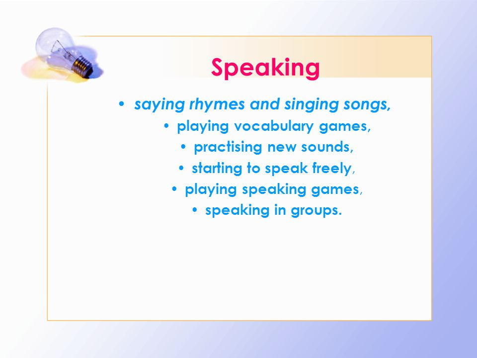 Speaking saying rhymes and singing songs, playing vocabulary games,