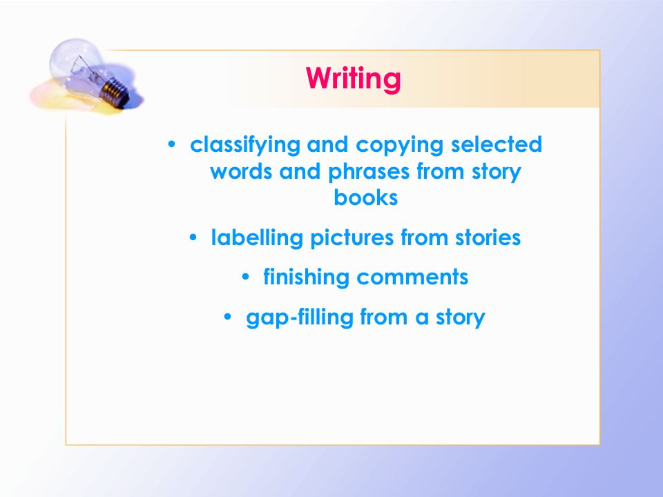Writing classifying and copying selected words and phrases from story books. labelling pictures from stories.