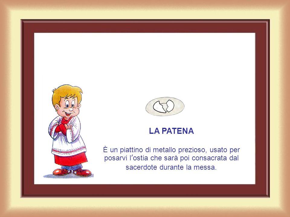 LA PATENA È un piattino di metallo prezioso, usato per posarvi l'ostia che sarà poi consacrata dal sacerdote durante la messa.