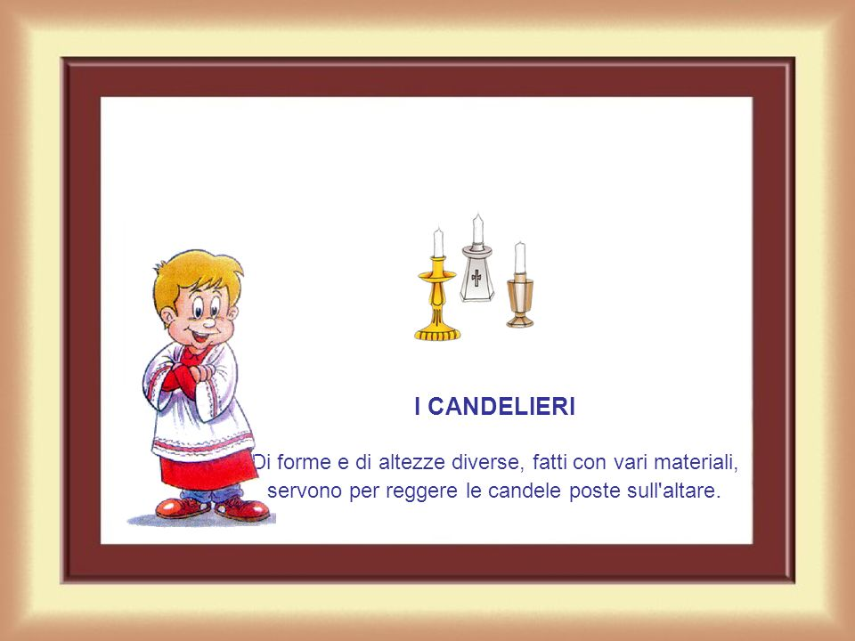 I CANDELIERI Di forme e di altezze diverse, fatti con vari materiali, servono per reggere le candele poste sull altare.