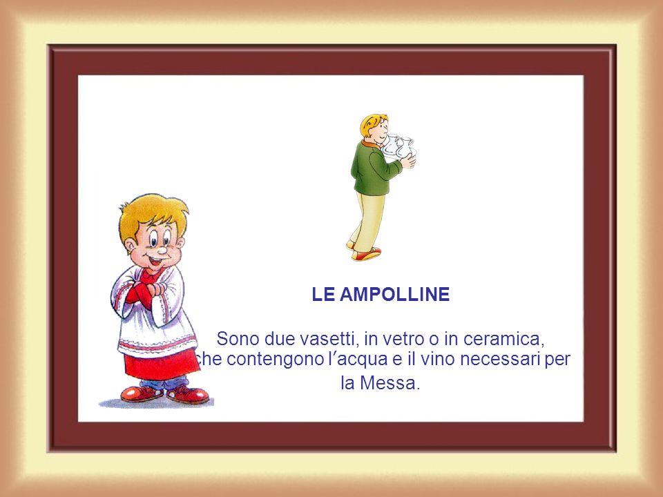 LE AMPOLLINE Sono due vasetti, in vetro o in ceramica, che contengono l'acqua e il vino necessari per la Messa.