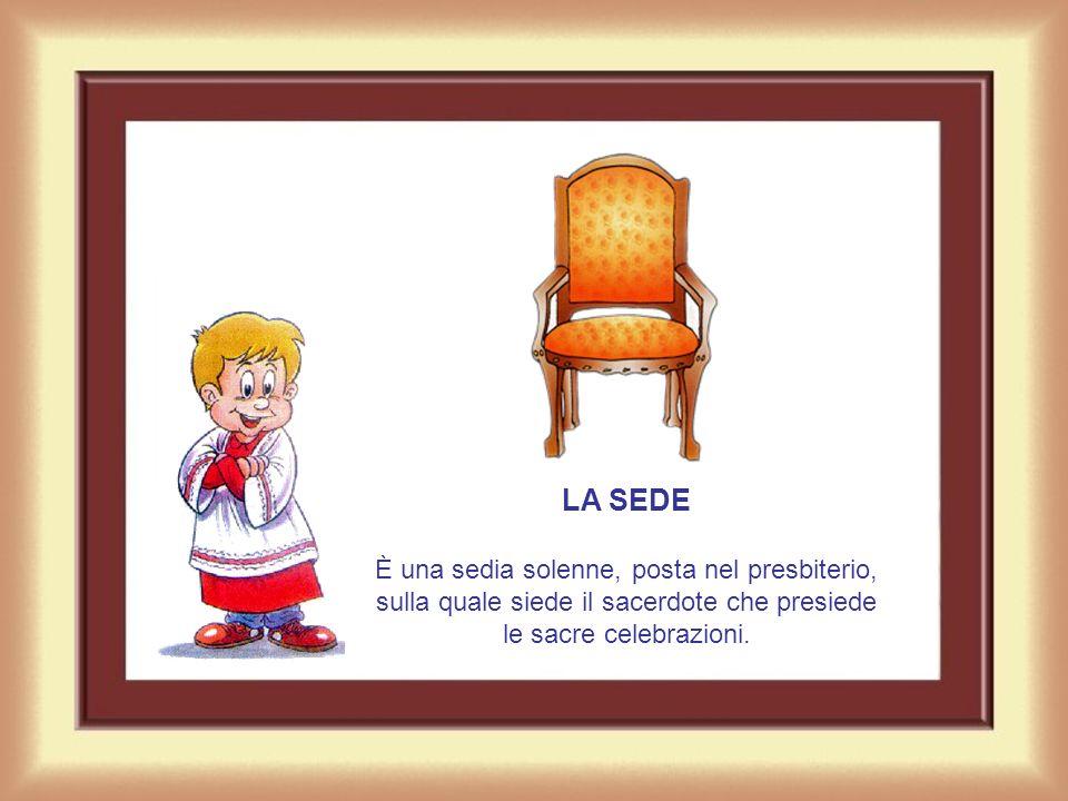 LA SEDE È una sedia solenne, posta nel presbiterio, sulla quale siede il sacerdote che presiede le sacre celebrazioni.