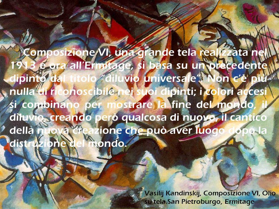 Composizione VI, una grande tela realizzata nel 1913 e ora all'Ermitage, si basa su un precedente dipinto dal titolo diluvio universale . Non c'è più nulla di riconoscibile nei suoi dipinti; i colori accesi si combinano per mostrare la fine del mondo, il diluvio, creando però qualcosa di nuovo, il cantico della nuova creazione che può aver luogo dopo la distruzione del mondo.