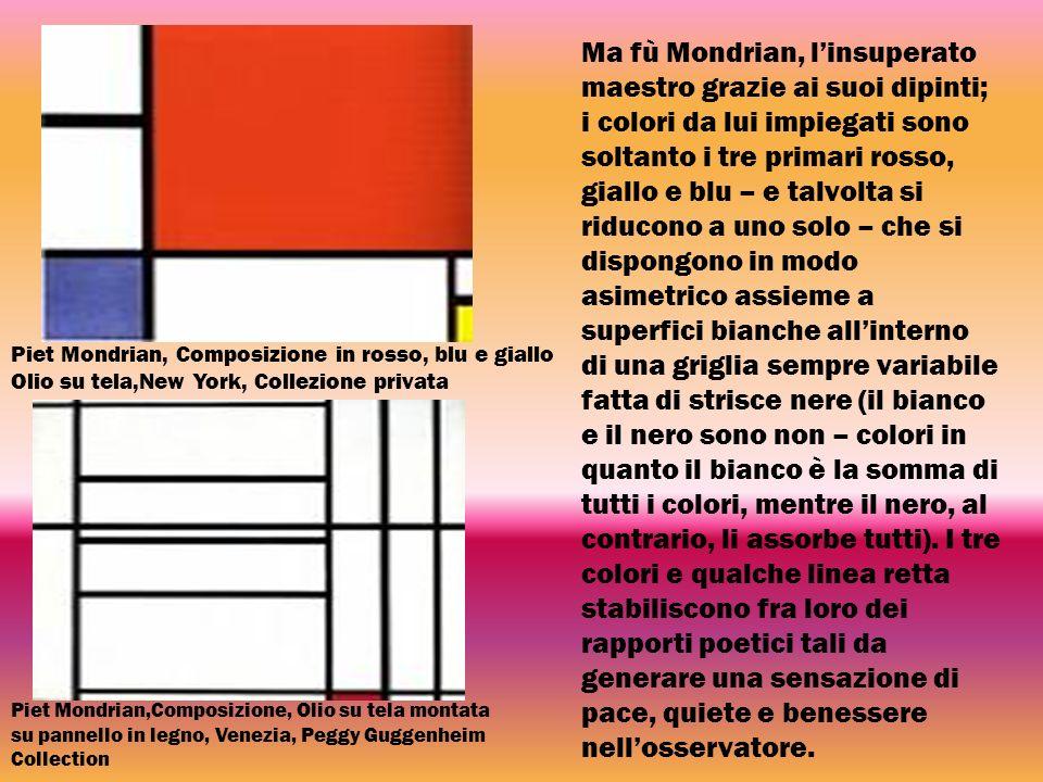 Ma fù Mondrian, l'insuperato maestro grazie ai suoi dipinti; i colori da lui impiegati sono soltanto i tre primari rosso, giallo e blu – e talvolta si riducono a uno solo – che si dispongono in modo asimetrico assieme a superfici bianche all'interno di una griglia sempre variabile fatta di strisce nere (il bianco e il nero sono non – colori in quanto il bianco è la somma di tutti i colori, mentre il nero, al contrario, li assorbe tutti). I tre colori e qualche linea retta stabiliscono fra loro dei rapporti poetici tali da generare una sensazione di pace, quiete e benessere nell'osservatore.
