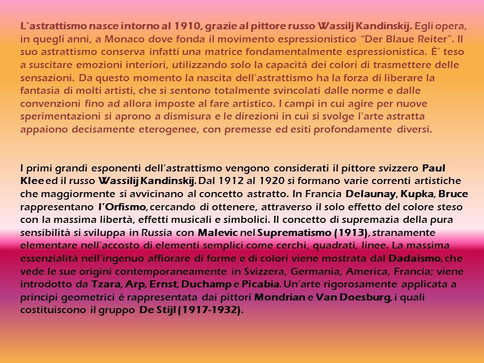 L'astrattismo nasce intorno al 1910, grazie al pittore russo Wassilj Kandinskij. Egli opera, in quegli anni, a Monaco dove fonda il movimento espressionistico Der Blaue Reiter . Il suo astrattismo conserva infatti una matrice fondamentalmente espressionistica. È' teso a suscitare emozioni interiori, utilizzando solo la capacità dei colori di trasmettere delle sensazioni. Da questo momento la nascita dell'astrattismo ha la forza di liberare la fantasia di molti artisti, che si sentono totalmente svincolati dalle norme e dalle convenzioni fino ad allora imposte al fare artistico. I campi in cui agire per nuove sperimentazioni si aprono a dismisura e le direzioni in cui si svolge l'arte astratta appaiono decisamente eterogenee, con premesse ed esiti profondamente diversi.